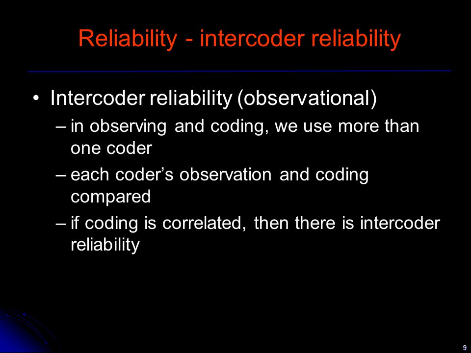 9 Reliability - intercoder reliability Intercoder reliability (observational) –in observing and coding, we use more than one coder –each coder's observation and coding compared –if coding is correlated, then there is intercoder reliability