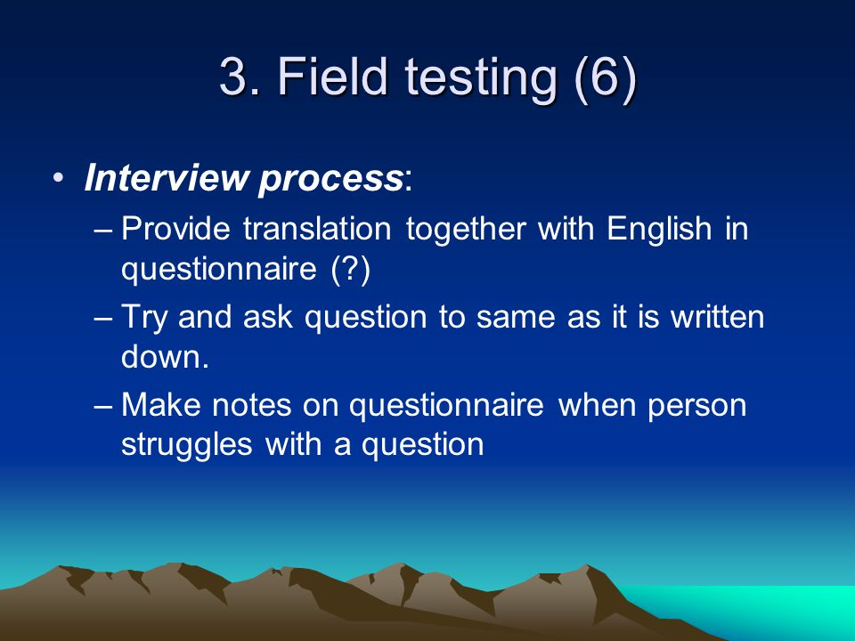 3. Field testing (6) Interview process: –Provide translation together with English in questionnaire (?) –Try and ask question to same as it is written