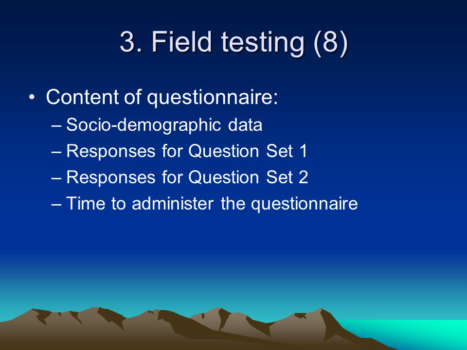 3. Field testing (8) Content of questionnaire: –Socio-demographic data –Responses for Question Set 1 –Responses for Question Set 2 –Time to administer