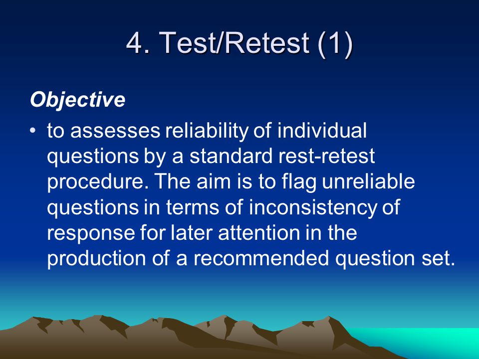 4. Test/Retest (1) Objective to assesses reliability of individual questions by a standard rest-retest procedure. The aim is to flag unreliable questi