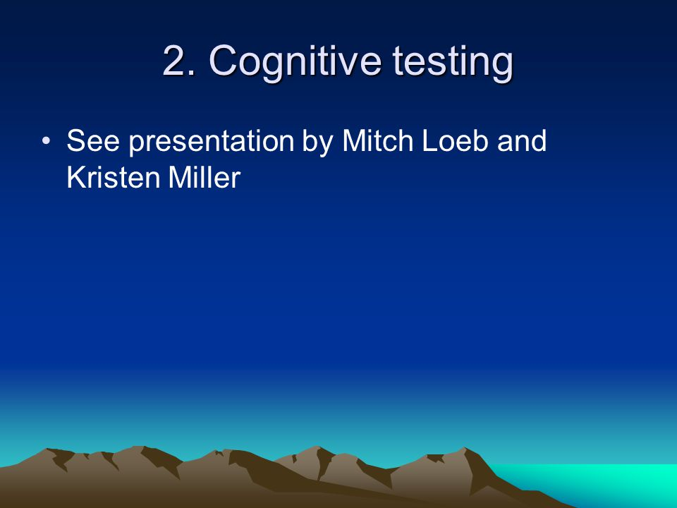 2. Cognitive testing See presentation by Mitch Loeb and Kristen Miller