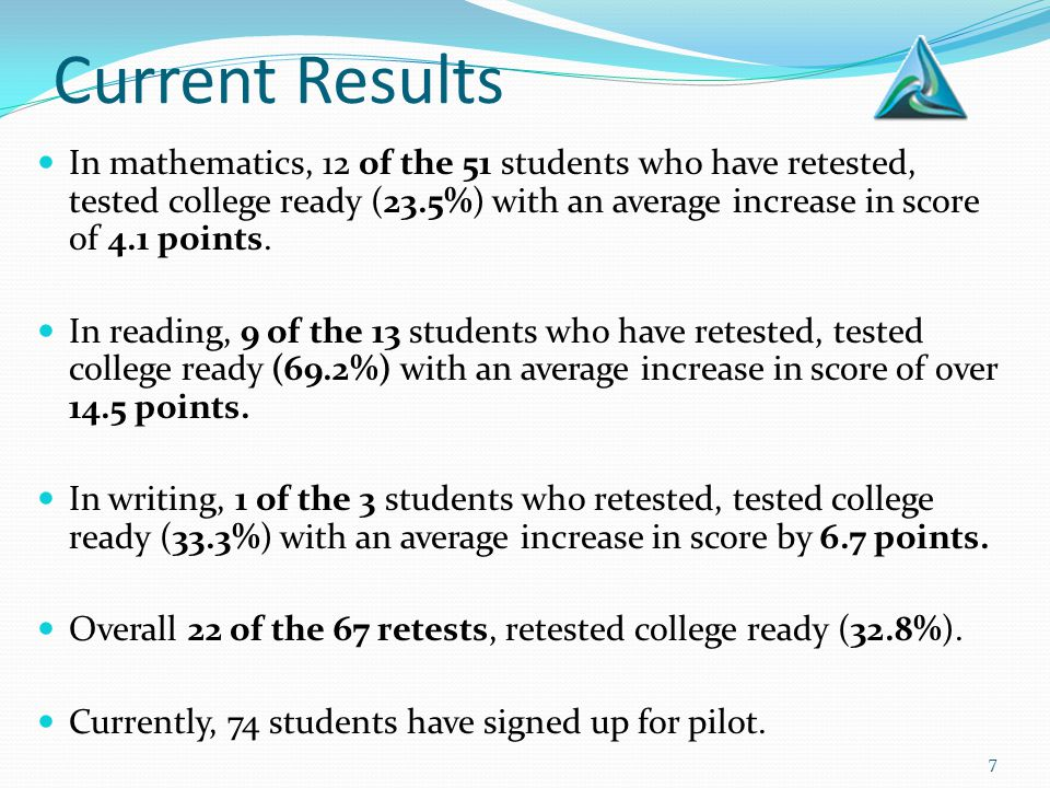 7 Current Results In mathematics, 12 of the 51 students who have retested, tested college ready (23.5%) with an average increase in score of 4.1 point