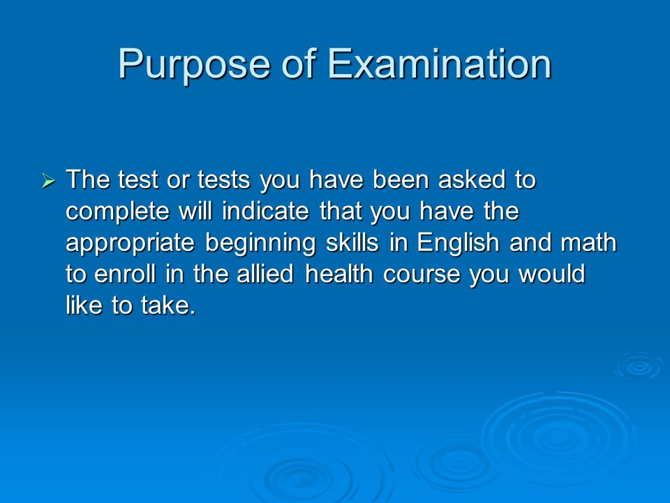 Purpose of Examination  The test or tests you have been asked to complete will indicate that you have the appropriate beginning skills in English and math to enroll in the allied health course you would like to take.