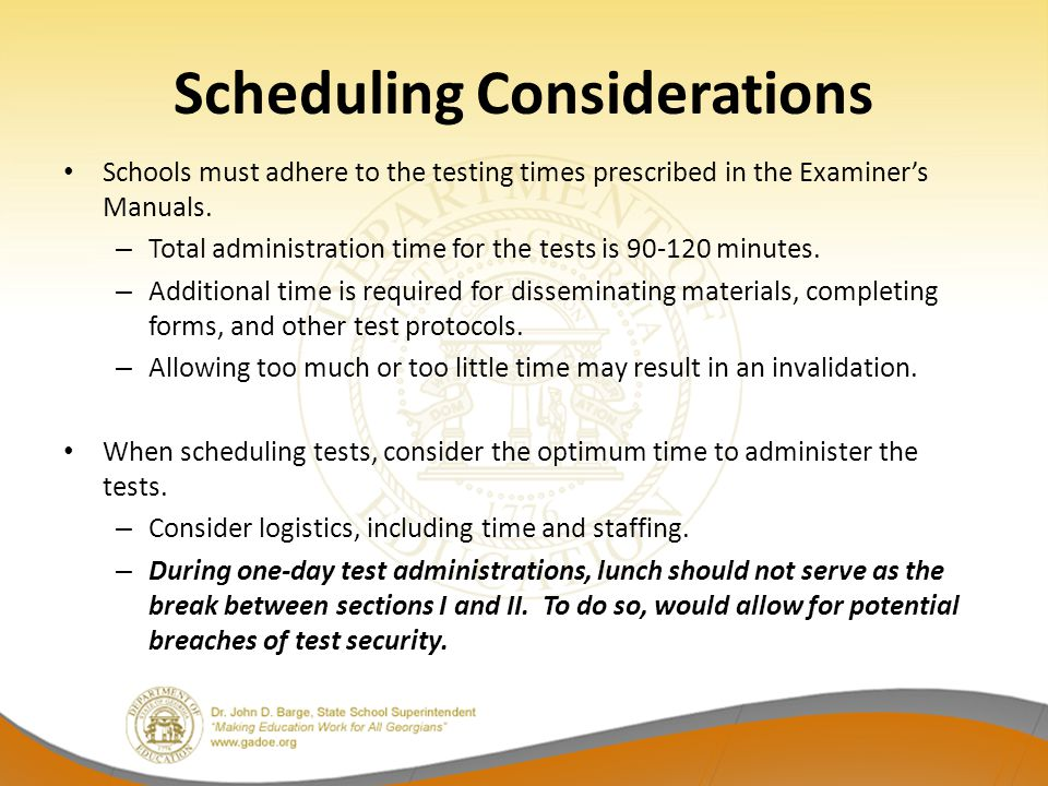Scheduling Considerations Schools must adhere to the testing times prescribed in the Examiner's Manuals.