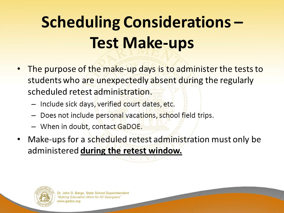 Scheduling Considerations – Test Make-ups The purpose of the make-up days is to administer the tests to students who are unexpectedly absent during the regularly scheduled retest administration.