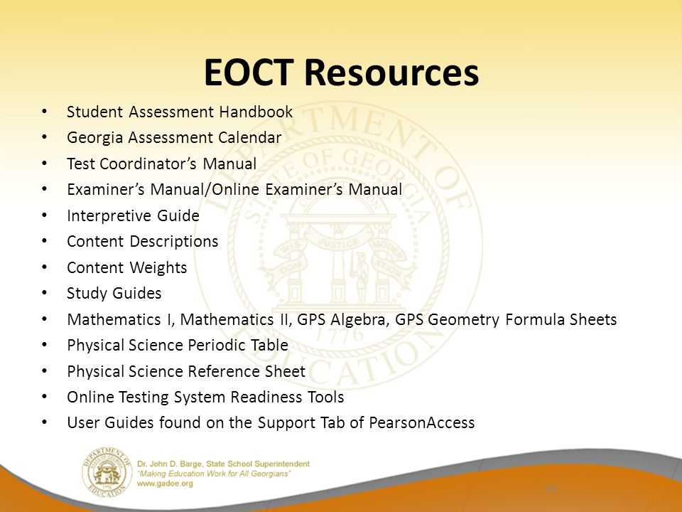 EOCT Resources Student Assessment Handbook Georgia Assessment Calendar Test Coordinator's Manual Examiner's Manual/Online Examiner's Manual Interpretive Guide Content Descriptions Content Weights Study Guides Mathematics I, Mathematics II, GPS Algebra, GPS Geometry Formula Sheets Physical Science Periodic Table Physical Science Reference Sheet Online Testing System Readiness Tools User Guides found on the Support Tab of PearsonAccess 50