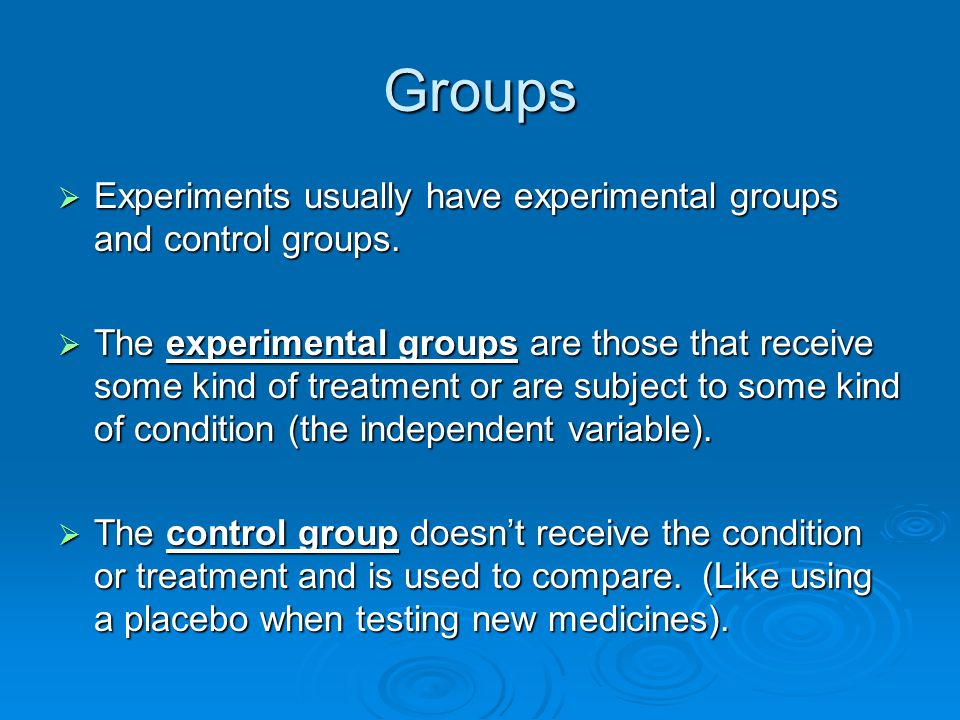 Groups  Experiments usually have experimental groups and control groups.