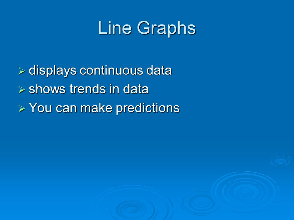 Line Graphs  displays continuous data  shows trends in data  You can make predictions