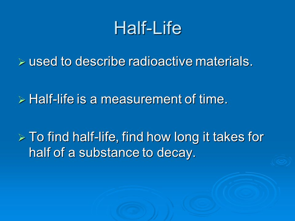 Half-Life  used to describe radioactive materials.