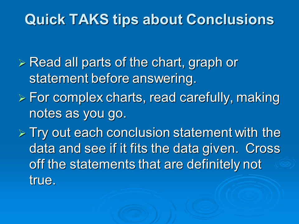 Quick TAKS tips about Conclusions  Read all parts of the chart, graph or statement before answering.