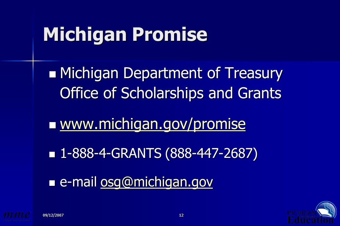 09/12/200712 Michigan Promise Michigan Department of Treasury Michigan Department of Treasury Office of Scholarships and Grants www.michigan.gov/promise www.michigan.gov/promise www.michigan.gov/promise 1-888-4-GRANTS (888-447-2687) 1-888-4-GRANTS (888-447-2687) e-mail osg@michigan.gov e-mail osg@michigan.govosg@michigan.gov