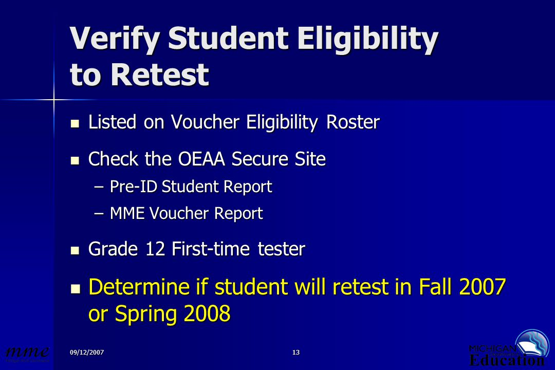 09/12/200713 Verify Student Eligibility to Retest Listed on Voucher Eligibility Roster Listed on Voucher Eligibility Roster Check the OEAA Secure Site Check the OEAA Secure Site –Pre-ID Student Report –MME Voucher Report Grade 12 First-time tester Grade 12 First-time tester Determine if student will retest in Fall 2007 or Spring 2008 Determine if student will retest in Fall 2007 or Spring 2008