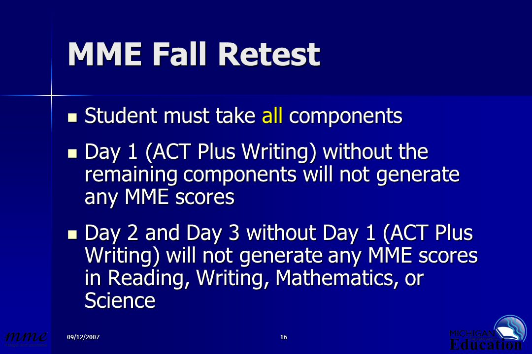 09/12/200716 MME Fall Retest Student must take all components Student must take all components Day 1 (ACT Plus Writing) without the remaining components will not generate any MME scores Day 1 (ACT Plus Writing) without the remaining components will not generate any MME scores Day 2 and Day 3 without Day 1 (ACT Plus Writing) will not generate any MME scores in Reading, Writing, Mathematics, or Science Day 2 and Day 3 without Day 1 (ACT Plus Writing) will not generate any MME scores in Reading, Writing, Mathematics, or Science