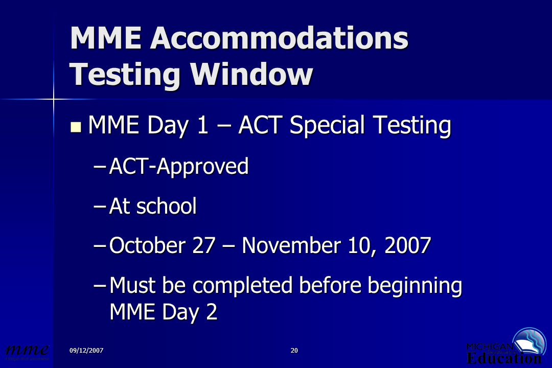 09/12/200720 MME Accommodations Testing Window MME Day 1 – ACT Special Testing MME Day 1 – ACT Special Testing –ACT-Approved –At school –October 27 – November 10, 2007 –Must be completed before beginning MME Day 2