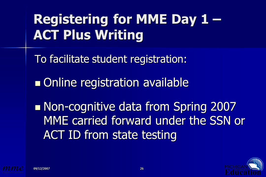 09/12/200726 Registering for MME Day 1 – ACT Plus Writing To facilitate student registration: Online registration available Online registration available Non-cognitive data from Spring 2007 MME carried forward under the SSN or ACT ID from state testing Non-cognitive data from Spring 2007 MME carried forward under the SSN or ACT ID from state testing
