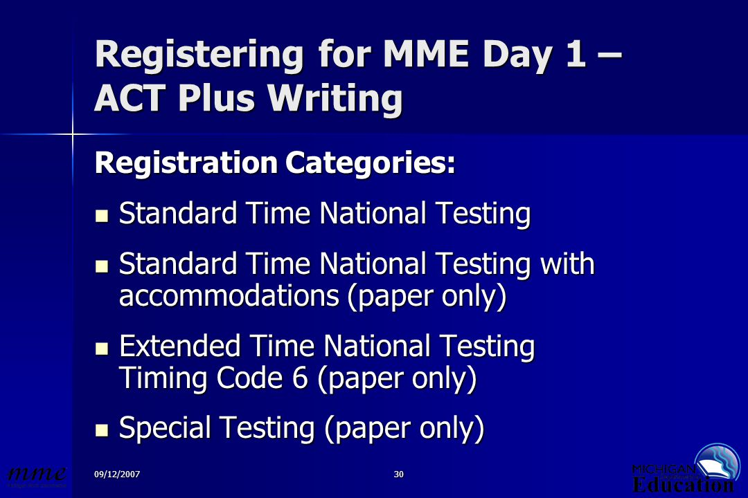 09/12/200730 Registering for MME Day 1 – ACT Plus Writing Registration Categories: Standard Time National Testing Standard Time National Testing Standard Time National Testing with accommodations (paper only) Standard Time National Testing with accommodations (paper only) Extended Time National Testing Timing Code 6 (paper only) Extended Time National Testing Timing Code 6 (paper only) Special Testing (paper only) Special Testing (paper only)