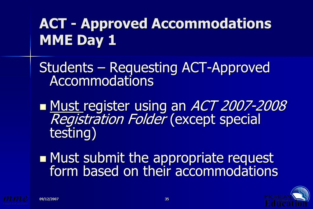 09/12/200735 ACT - Approved Accommodations MME Day 1 Students – Requesting ACT-Approved Accommodations Must register using an ACT 2007-2008 Registration Folder (except special testing) Must register using an ACT 2007-2008 Registration Folder (except special testing) Must submit the appropriate request form based on their accommodations Must submit the appropriate request form based on their accommodations