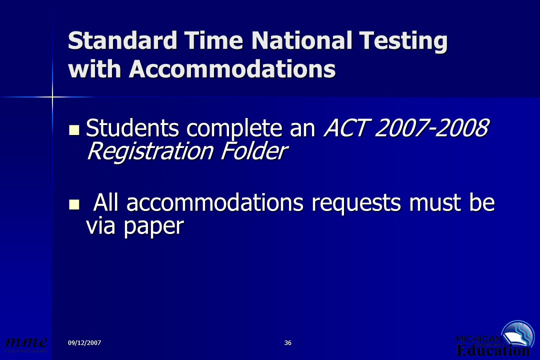 09/12/200736 Standard Time National Testing with Accommodations Students complete an ACT 2007-2008 Registration Folder Students complete an ACT 2007-2008 Registration Folder All accommodations requests must be via paper All accommodations requests must be via paper