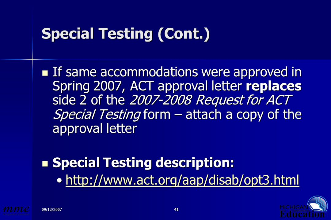 09/12/200741 Special Testing (Cont.) If same accommodations were approved in Spring 2007, ACT approval letter replaces side 2 of the 2007-2008 Request for ACT Special Testing form – attach a copy of the approval letter If same accommodations were approved in Spring 2007, ACT approval letter replaces side 2 of the 2007-2008 Request for ACT Special Testing form – attach a copy of the approval letter Special Testing description: Special Testing description: http://www.act.org/aap/disab/opt3.htmlhttp://www.act.org/aap/disab/opt3.htmlhttp://www.act.org/aap/disab/opt3.html
