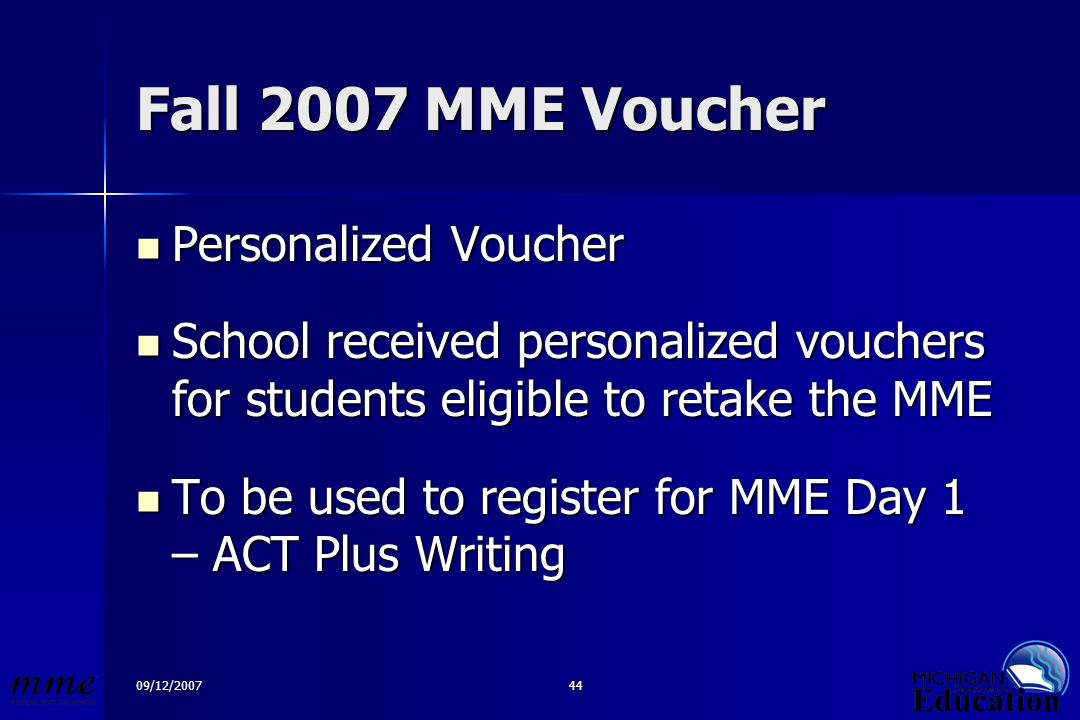 09/12/200744 Fall 2007 MME Voucher Personalized Voucher Personalized Voucher School received personalized vouchers for students eligible to retake the MME School received personalized vouchers for students eligible to retake the MME To be used to register for MME Day 1 – ACT Plus Writing To be used to register for MME Day 1 – ACT Plus Writing
