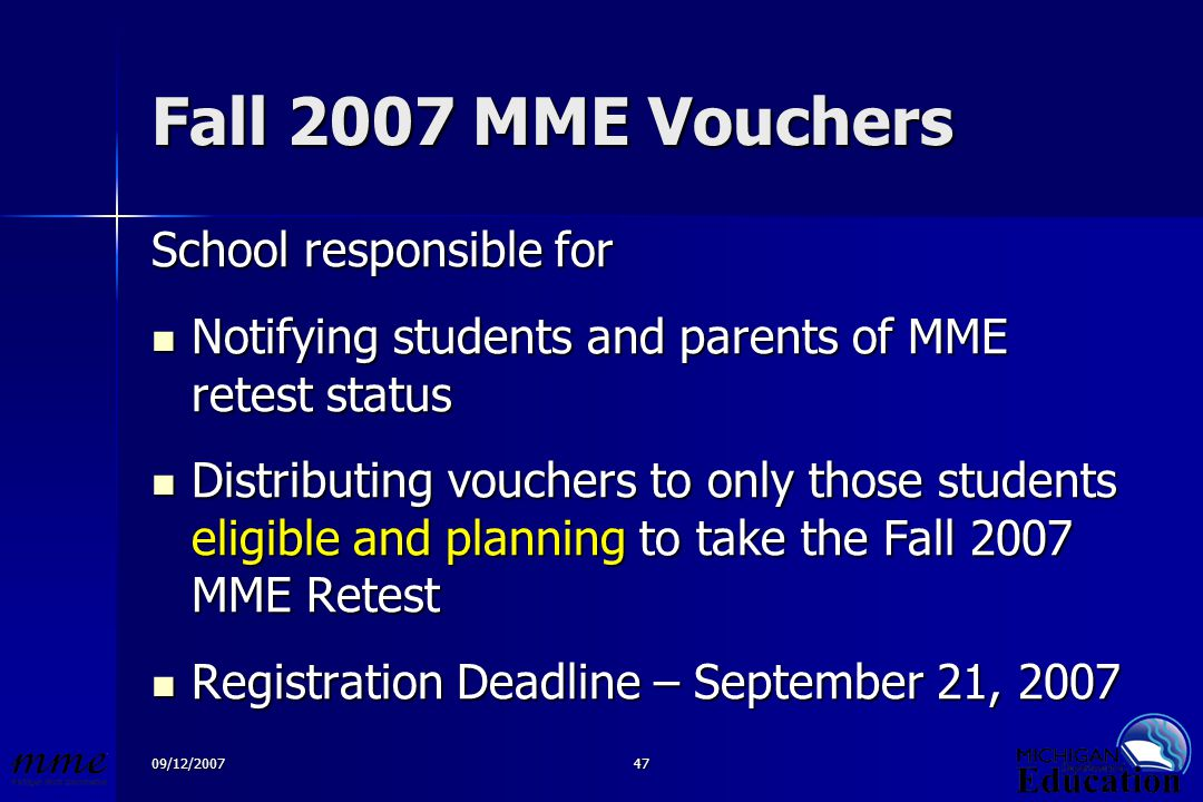 09/12/200747 Fall 2007 MME Vouchers School responsible for Notifying students and parents of MME retest status Notifying students and parents of MME retest status Distributing vouchers to only those students eligible and planning to take the Fall 2007 MME Retest Distributing vouchers to only those students eligible and planning to take the Fall 2007 MME Retest Registration Deadline – September 21, 2007 Registration Deadline – September 21, 2007