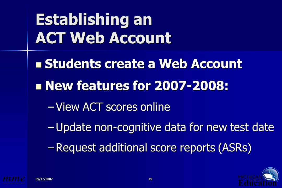 09/12/200749 Establishing an ACT Web Account Students create a Web Account Students create a Web Account New features for 2007-2008: New features for 2007-2008: –View ACT scores online –Update non-cognitive data for new test date –Request additional score reports (ASRs)