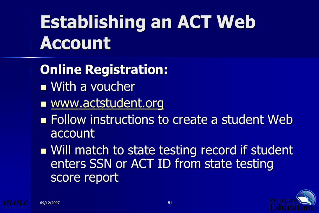 09/12/200751 Establishing an ACT Web Account Online Registration: With a voucher With a voucher www.actstudent.org www.actstudent.org www.actstudent.org Follow instructions to create a student Web account Follow instructions to create a student Web account Will match to state testing record if student enters SSN or ACT ID from state testing score report Will match to state testing record if student enters SSN or ACT ID from state testing score report