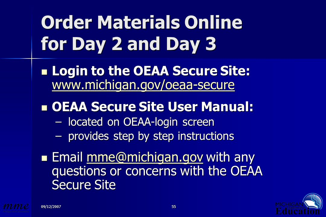 09/12/200755 Order Materials Online for Day 2 and Day 3 Login to the OEAA Secure Site: www.michigan.gov/oeaa-secure Login to the OEAA Secure Site: www.michigan.gov/oeaa-secure www.michigan.gov/oeaa-secure OEAA Secure Site User Manual: OEAA Secure Site User Manual: – located on OEAA-login screen – provides step by step instructions Email mme@michigan.gov with any questions or concerns with the OEAA Secure Site Email mme@michigan.gov with any questions or concerns with the OEAA Secure Sitemme@michigan.gov