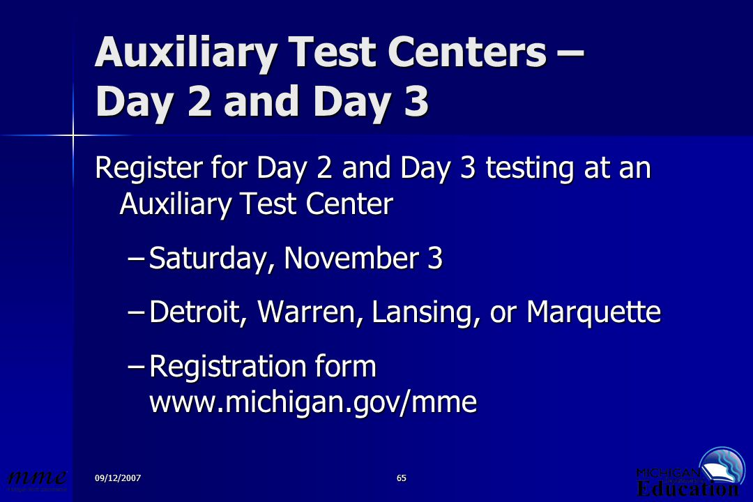 09/12/200765 Auxiliary Test Centers – Day 2 and Day 3 Register for Day 2 and Day 3 testing at an Auxiliary Test Center –Saturday, November 3 –Detroit, Warren, Lansing, or Marquette –Registration form www.michigan.gov/mme