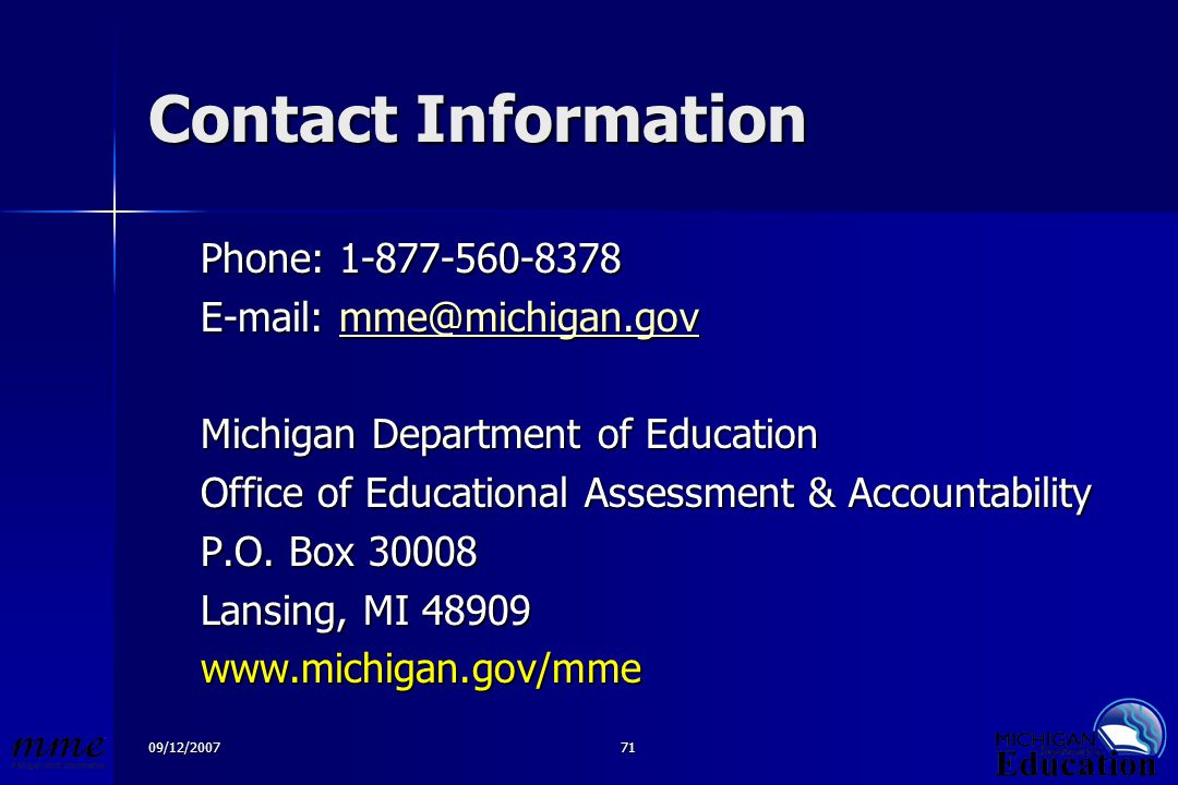 09/12/200771 Contact Information Phone: 1-877-560-8378 E-mail: mme@michigan.gov mme@michigan.gov Michigan Department of Education Office of Educational Assessment & Accountability P.O.