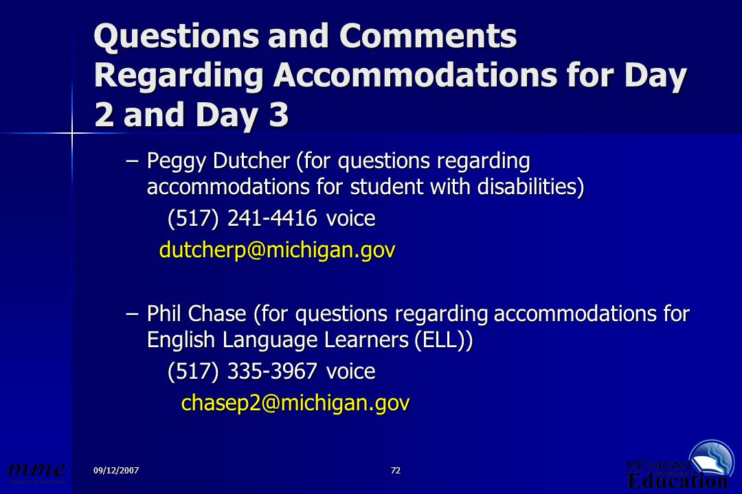 09/12/200772 Questions and Comments Regarding Accommodations for Day 2 and Day 3 –Peggy Dutcher (for questions regarding accommodations for student with disabilities) (517) 241-4416 voice (517) 241-4416 voicedutcherp@michigan.gov –Phil Chase (for questions regarding accommodations for English Language Learners (ELL)) (517) 335-3967 voice (517) 335-3967 voice chasep2@michigan.gov chasep2@michigan.gov