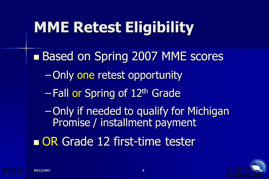09/12/20078 MME Retest Eligibility Based on Spring 2007 MME scores Based on Spring 2007 MME scores –Only one retest opportunity –Fall or Spring of 12 th Grade –Only if needed to qualify for Michigan Promise / installment payment OR Grade 12 first-time tester OR Grade 12 first-time tester