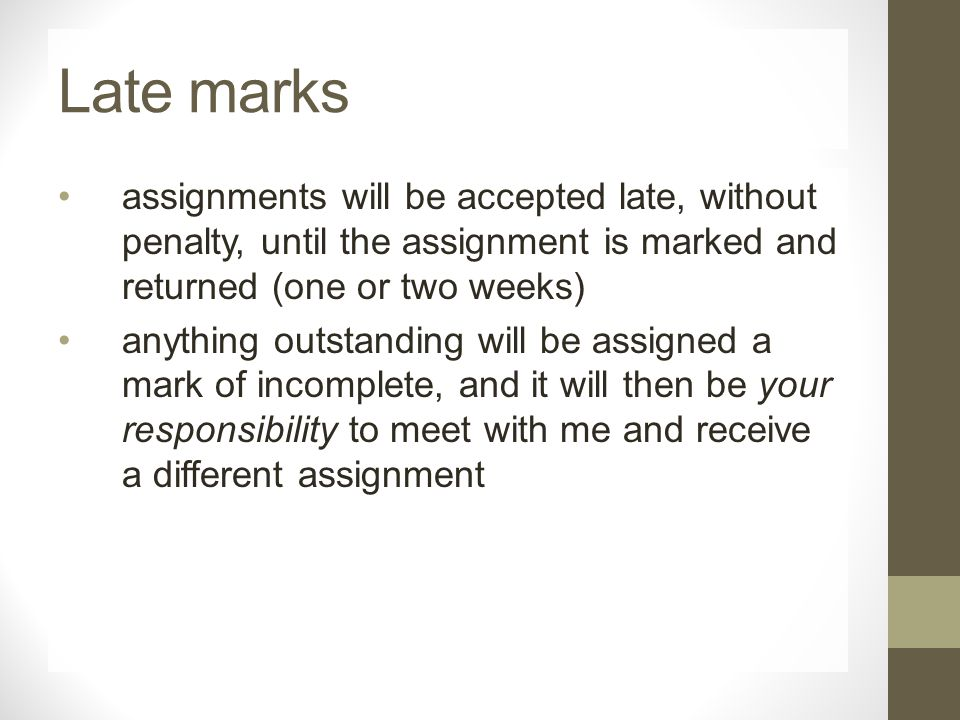 Late marks assignments will be accepted late, without penalty, until the assignment is marked and returned (one or two weeks) anything outstanding will be assigned a mark of incomplete, and it will then be your responsibility to meet with me and receive a different assignment