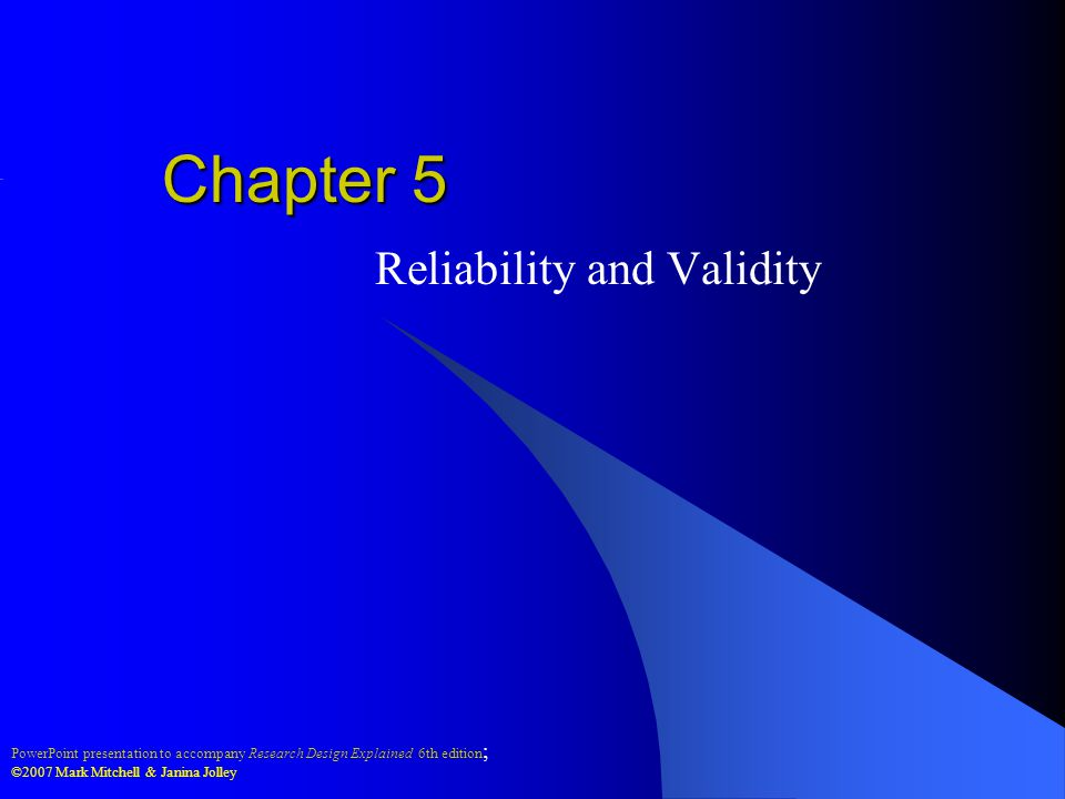 PowerPoint presentation to accompany Research Design Explained 6th edition ; ©2007 Mark Mitchell & Janina Jolley Chapter 5 Reliability and Validity