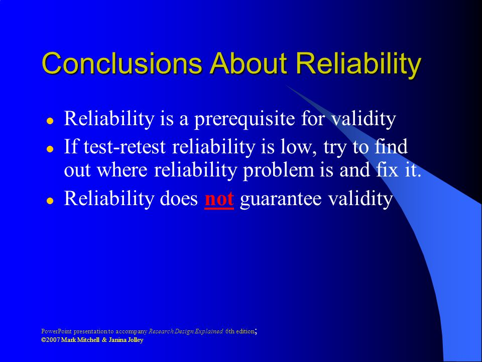 PowerPoint presentation to accompany Research Design Explained 6th edition ; ©2007 Mark Mitchell & Janina Jolley Conclusions About Reliability l Reliability is a prerequisite for validity l If test-retest reliability is low, try to find out where reliability problem is and fix it.