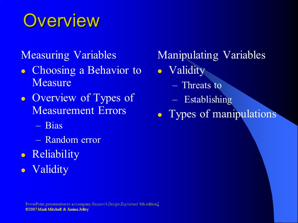 PowerPoint presentation to accompany Research Design Explained 6th edition ; ©2007 Mark Mitchell & Janina Jolley Overview Measuring Variables l Choosing a Behavior to Measure l Overview of Types of Measurement Errors –Bias –Random error l Reliability l Validity Manipulating Variables l Validity –Threats to – Establishing l Types of manipulations