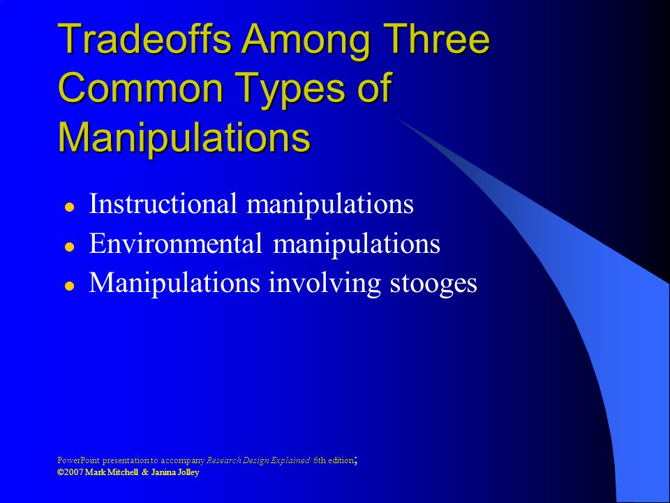 PowerPoint presentation to accompany Research Design Explained 6th edition ; ©2007 Mark Mitchell & Janina Jolley Tradeoffs Among Three Common Types of Manipulations l Instructional manipulations l Environmental manipulations l Manipulations involving stooges