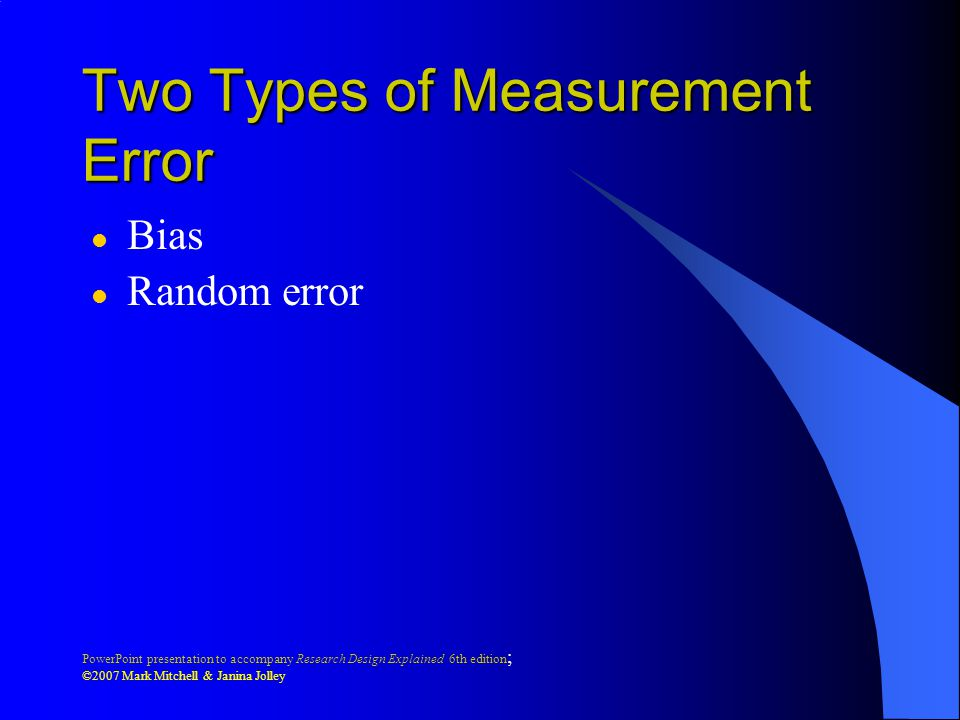 PowerPoint presentation to accompany Research Design Explained 6th edition ; ©2007 Mark Mitchell & Janina Jolley Two Types of Measurement Error l Bias