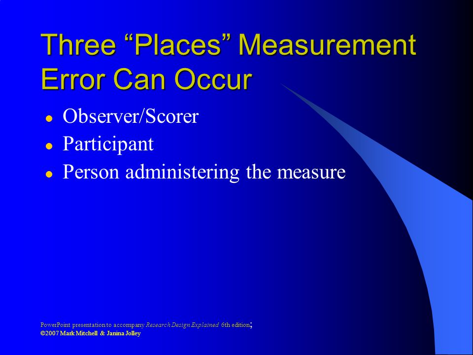 PowerPoint presentation to accompany Research Design Explained 6th edition ; ©2007 Mark Mitchell & Janina Jolley Three Places Measurement Error Can Occur l Observer/Scorer l Participant l Person administering the measure