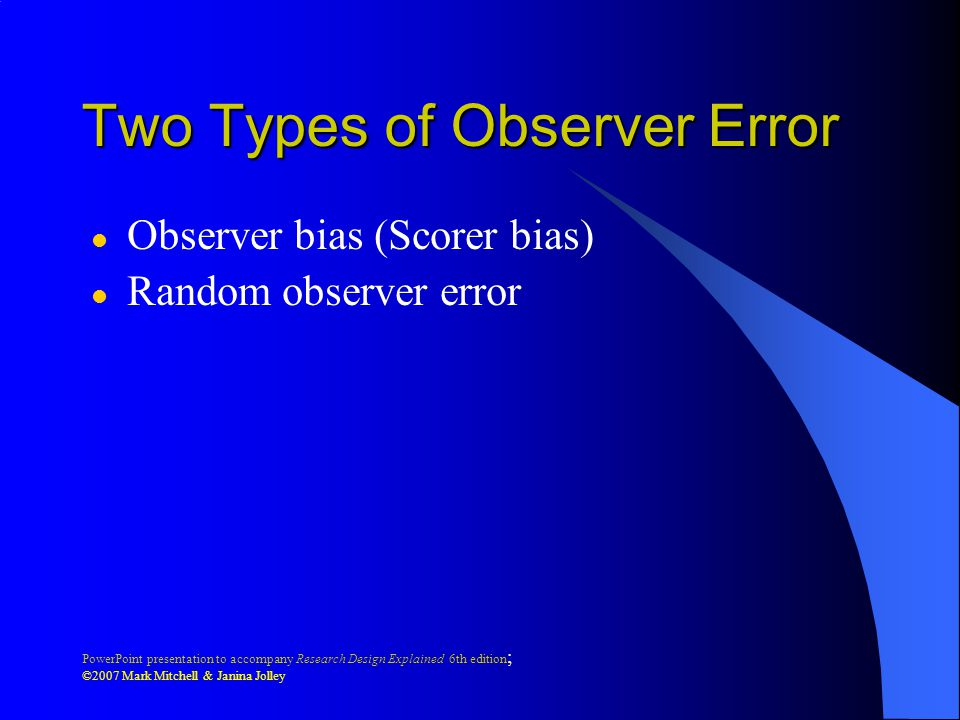 PowerPoint presentation to accompany Research Design Explained 6th edition ; ©2007 Mark Mitchell & Janina Jolley Two Types of Observer Error l Observer bias (Scorer bias) l Random observer error