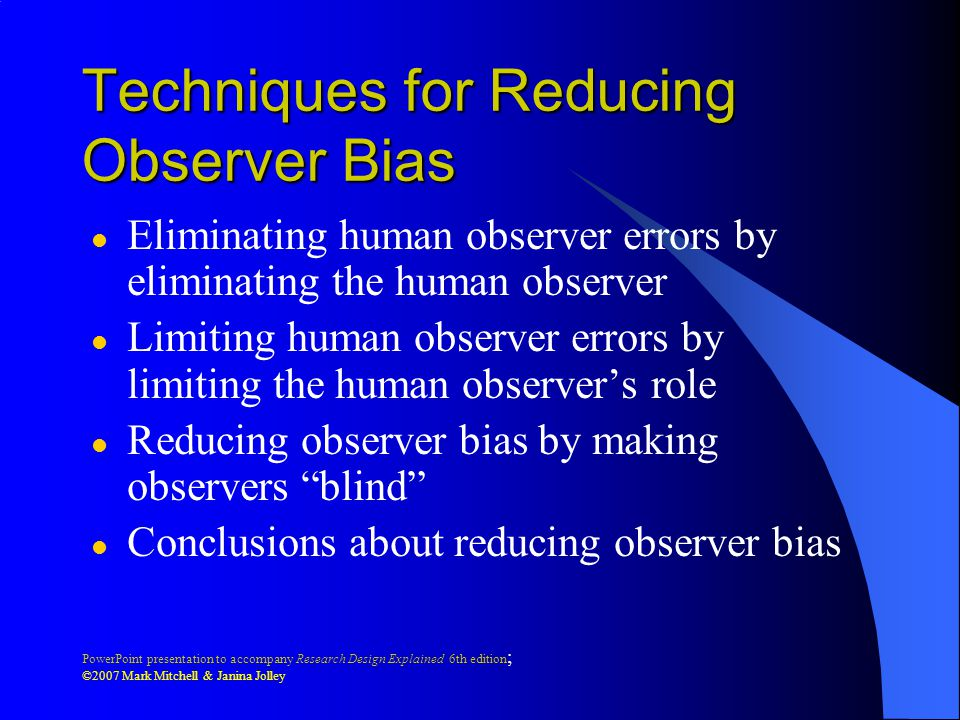 PowerPoint presentation to accompany Research Design Explained 6th edition ; ©2007 Mark Mitchell & Janina Jolley Techniques for Reducing Observer Bias