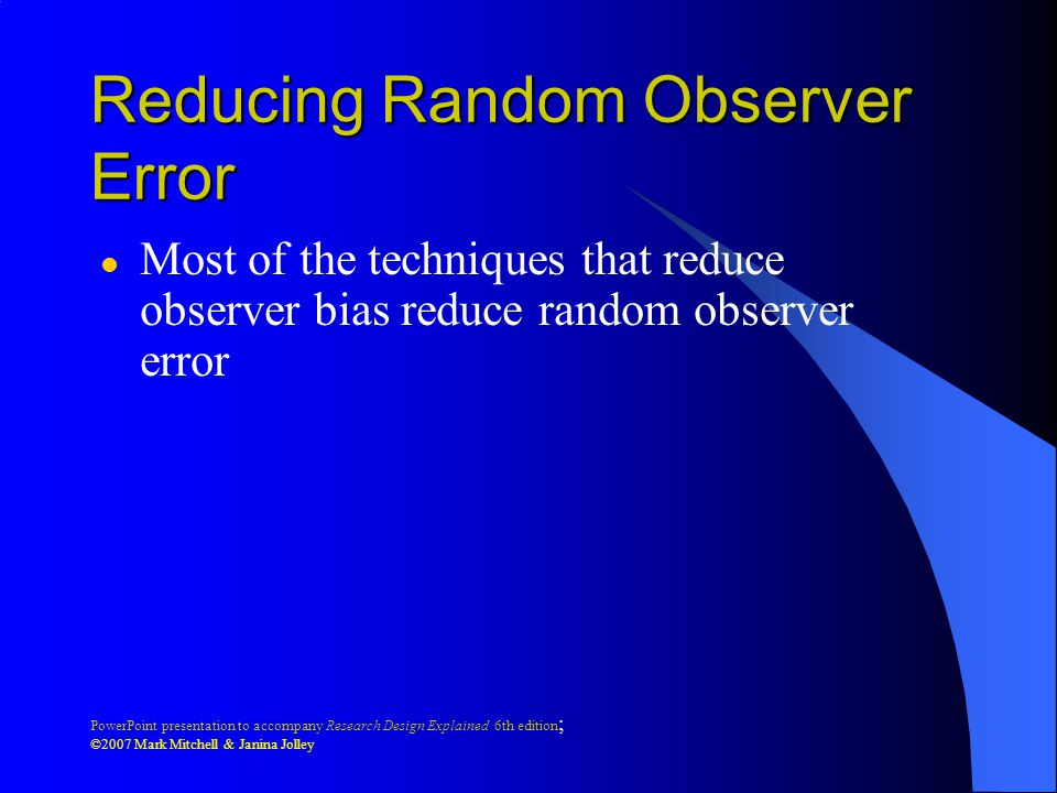 PowerPoint presentation to accompany Research Design Explained 6th edition ; ©2007 Mark Mitchell & Janina Jolley Reducing Random Observer Error l Most of the techniques that reduce observer bias reduce random observer error