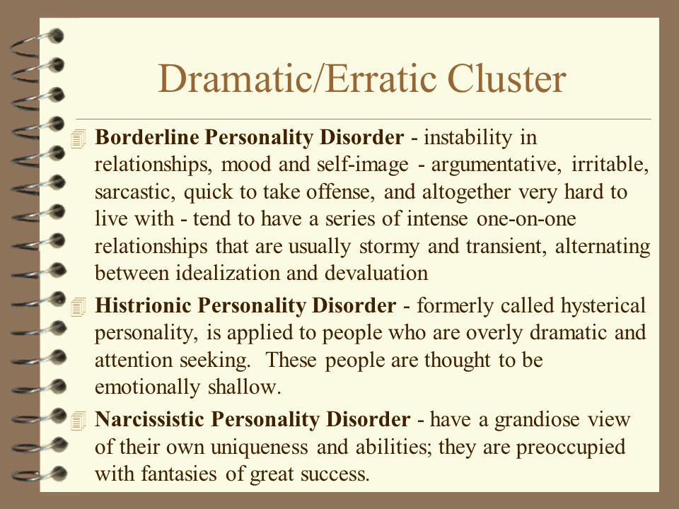 Dramatic/Erratic Cluster 4 Borderline Personality Disorder - instability in relationships, mood and self-image - argumentative, irritable, sarcastic, quick to take offense, and altogether very hard to live with - tend to have a series of intense one-on-one relationships that are usually stormy and transient, alternating between idealization and devaluation 4 Histrionic Personality Disorder - formerly called hysterical personality, is applied to people who are overly dramatic and attention seeking.