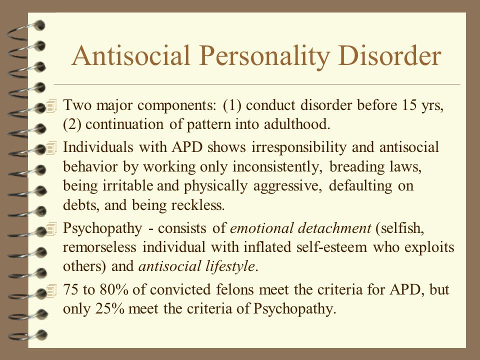 Antisocial Personality Disorder 4 Two major components: (1) conduct disorder before 15 yrs, (2) continuation of pattern into adulthood. 4 Individuals