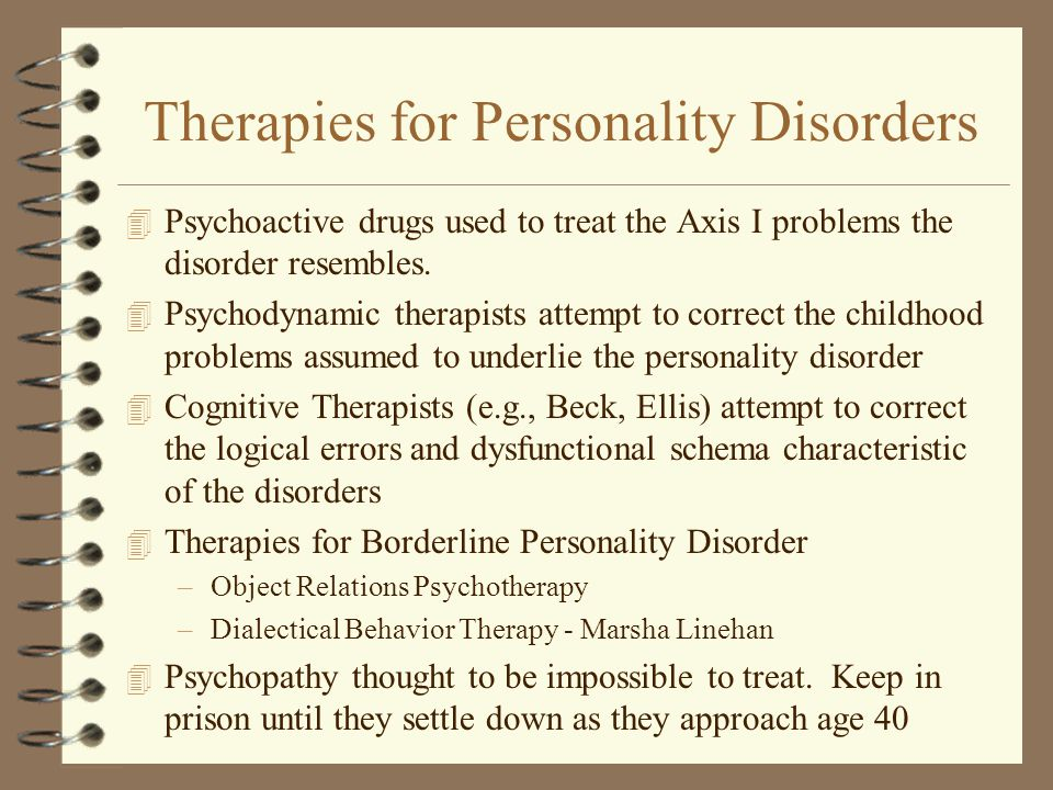 Therapies for Personality Disorders 4 Psychoactive drugs used to treat the Axis I problems the disorder resembles.