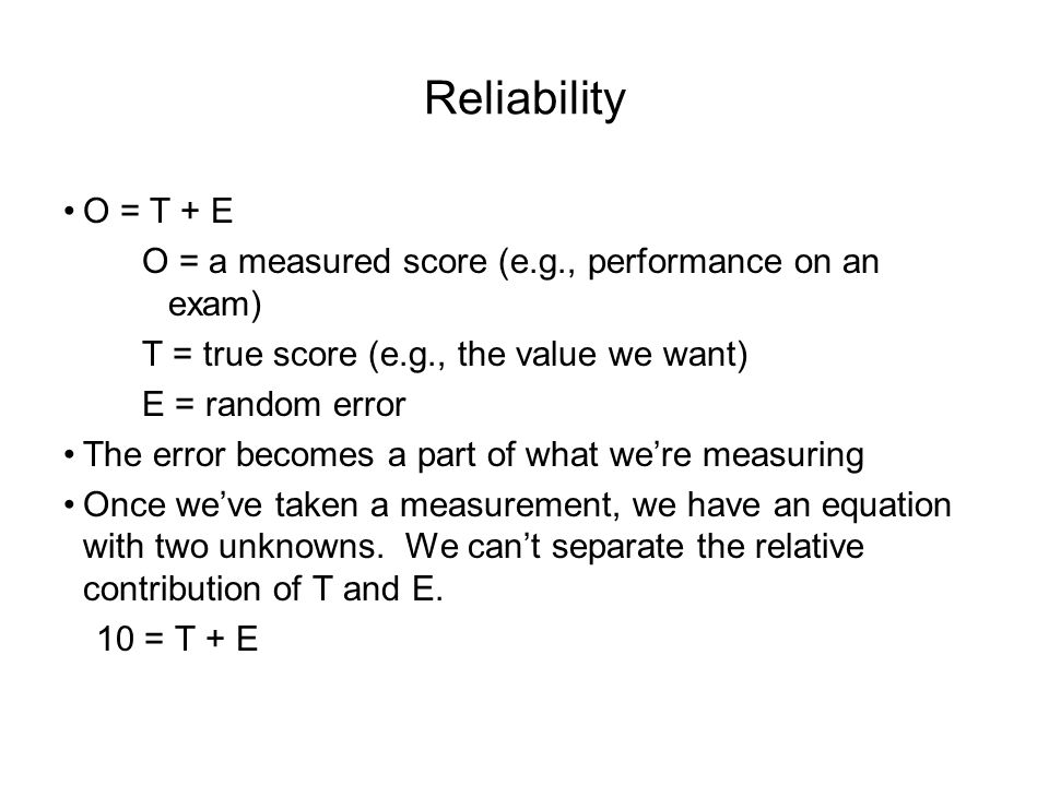 Reliability O = T + E O = a measured score (e.g., performance on an exam) T = true score (e.g., the value we want) E = random error The error becomes a part of what we're measuring Once we've taken a measurement, we have an equation with two unknowns.
