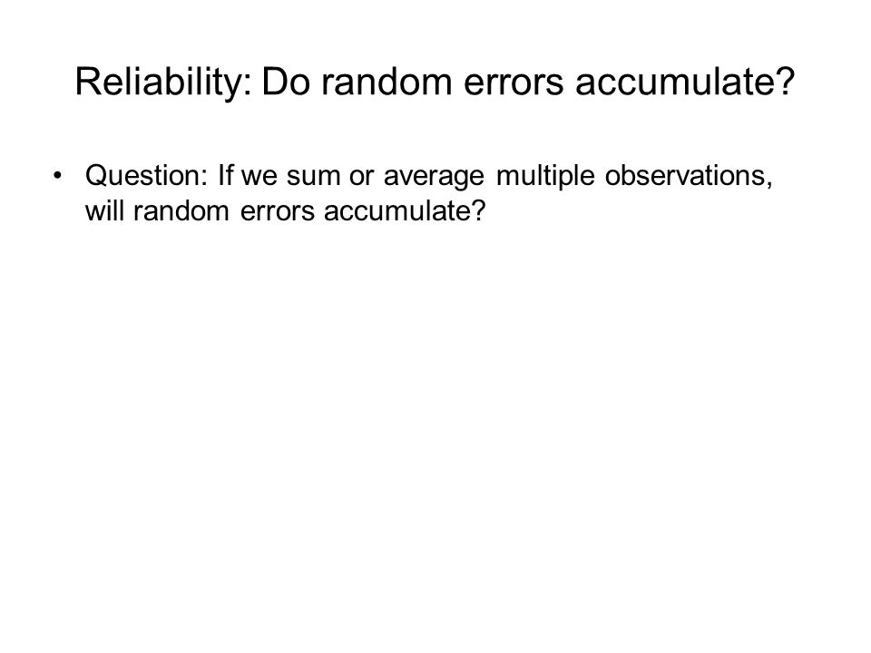 Reliability: Do random errors accumulate? Question: If we sum or average multiple observations, will random errors accumulate?