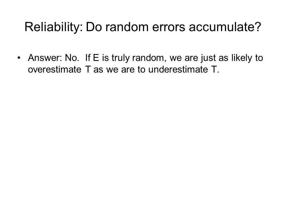 Reliability: Do random errors accumulate? Answer: No. If E is truly random, we are just as likely to overestimate T as we are to underestimate T.