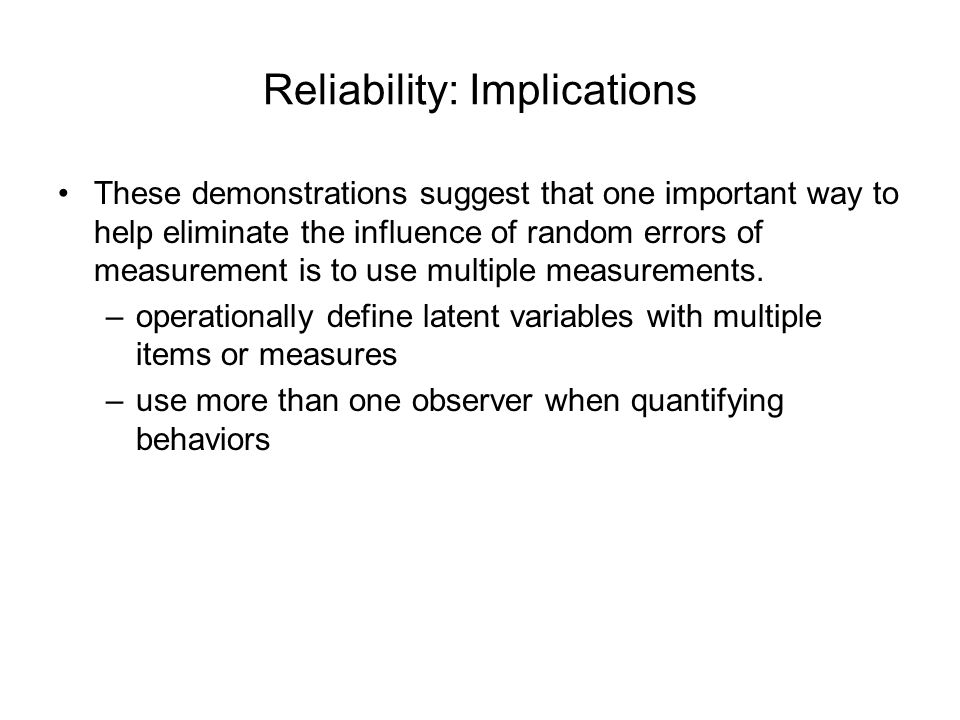 Reliability: Implications These demonstrations suggest that one important way to help eliminate the influence of random errors of measurement is to us
