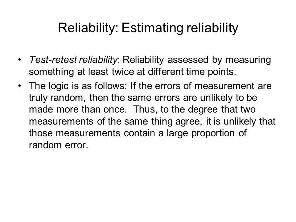 Reliability: Estimating reliability Test-retest reliability: Reliability assessed by measuring something at least twice at different time points. The